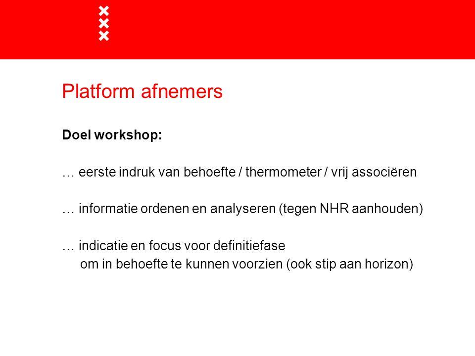 Platform afnemers Doel workshop: … eerste indruk van behoefte / thermometer / vrij associëren … informatie ordenen en analyseren (tegen NHR aanhouden) … indicatie en focus voor definitiefase om in behoefte te kunnen voorzien (ook stip aan horizon)