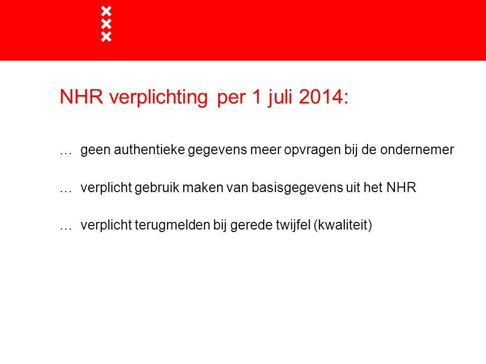 NHR verplichting per 1 juli 2014: … geen authentieke gegevens meer opvragen bij de ondernemer … verplicht gebruik maken van basisgegevens uit het NHR … verplicht terugmelden bij gerede twijfel (kwaliteit)