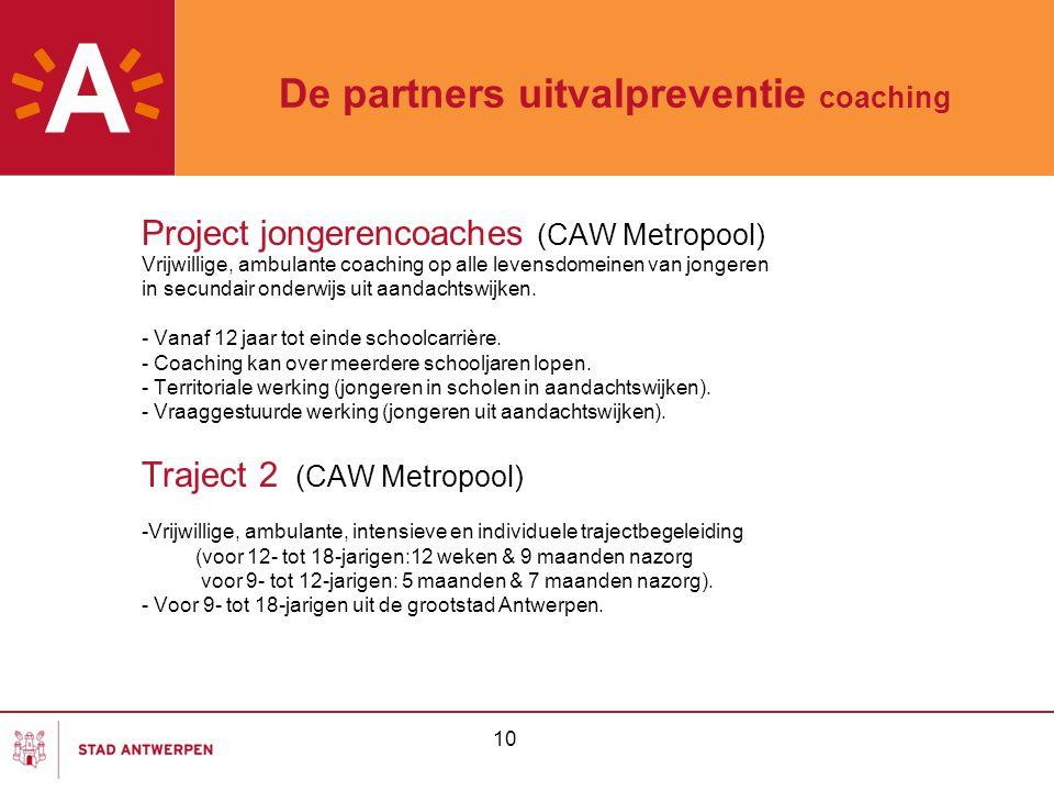 10 De partners uitvalpreventie coaching Project jongerencoaches (CAW Metropool) Vrijwillige, ambulante coaching op alle levensdomeinen van jongeren in
