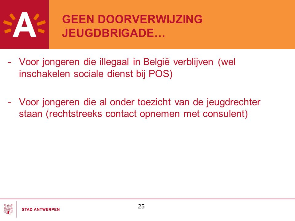 25 GEEN DOORVERWIJZING JEUGDBRIGADE… -Voor jongeren die illegaal in België verblijven (wel inschakelen sociale dienst bij POS) -Voor jongeren die al o