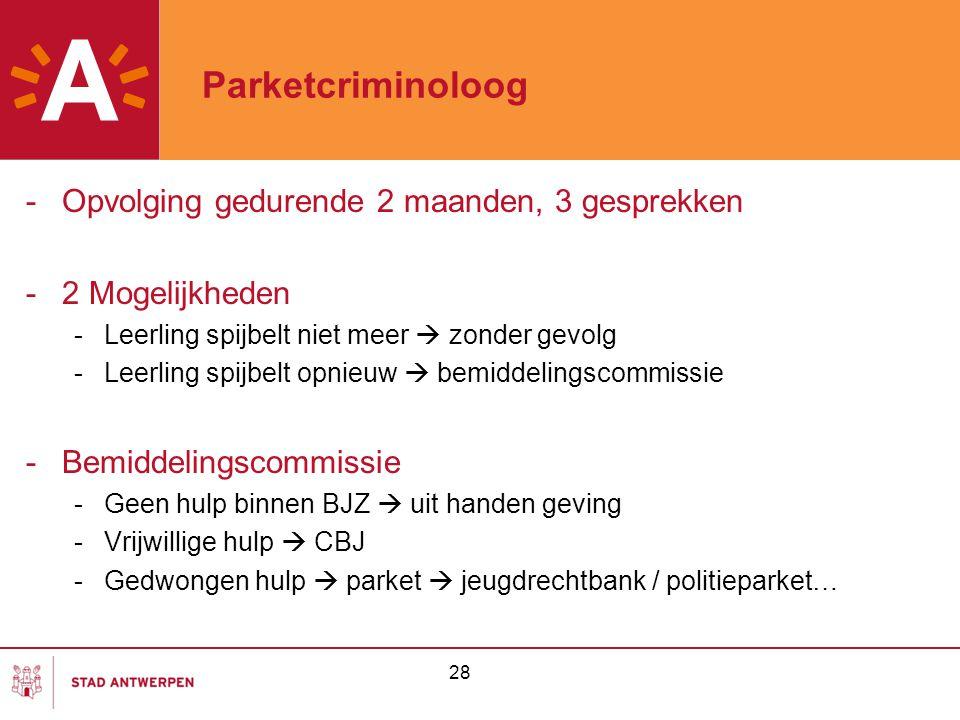 28 Parketcriminoloog -Opvolging gedurende 2 maanden, 3 gesprekken -2 Mogelijkheden -Leerling spijbelt niet meer  zonder gevolg -Leerling spijbelt opn