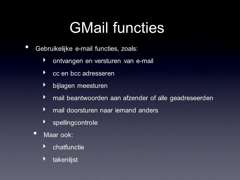 GMail functies Gebruikelijke e-mail functies, zoals: ‣ ontvangen en versturen van e-mail ‣ cc en bcc adresseren ‣ bijlagen meesturen ‣ mail beantwoorden aan afzender of alle geadreseerden ‣ mail doorsturen naar iemand anders ‣ spellingcontrole Maar ook: ‣ chatfunctie ‣ takenlijst