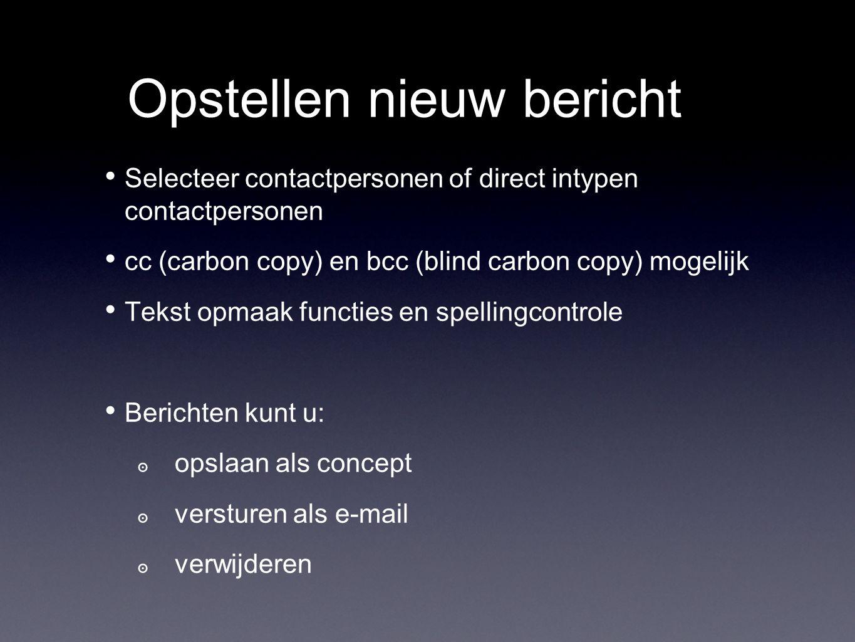 Opstellen nieuw bericht Selecteer contactpersonen of direct intypen contactpersonen cc (carbon copy) en bcc (blind carbon copy) mogelijk Tekst opmaak functies en spellingcontrole Berichten kunt u: ๏ opslaan als concept ๏ versturen als e-mail ๏ verwijderen