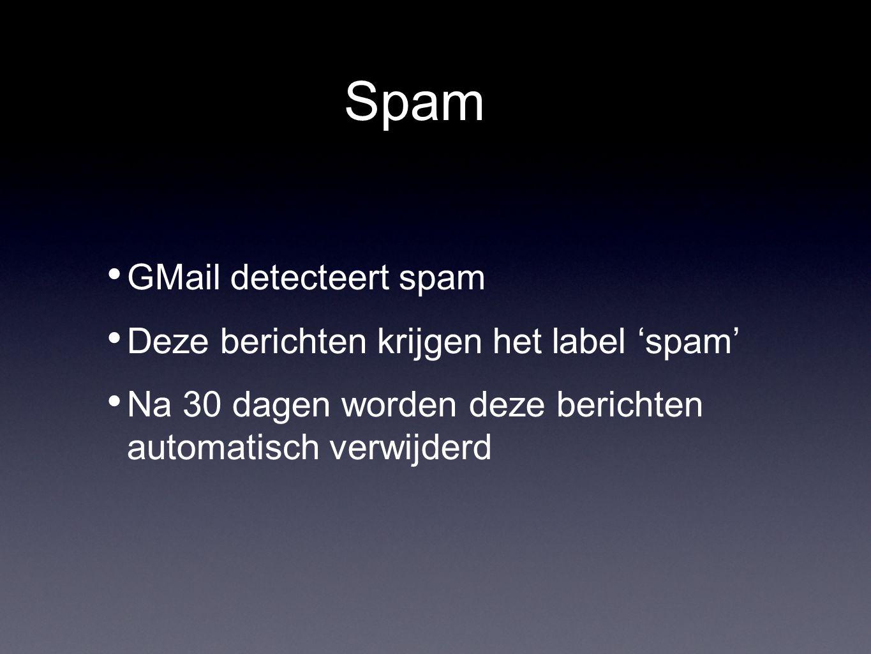 Spam GMail detecteert spam Deze berichten krijgen het label 'spam' Na 30 dagen worden deze berichten automatisch verwijderd