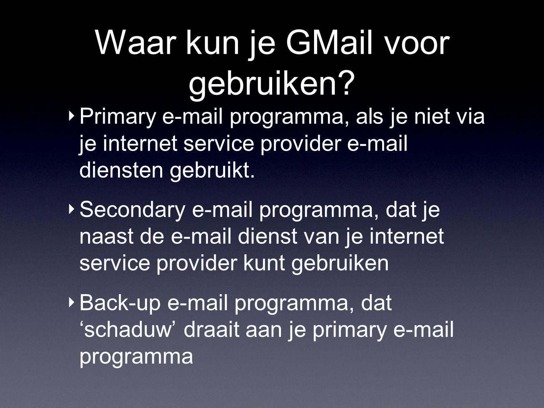 Waar kun je GMail voor gebruiken? ‣ Primary e-mail programma, als je niet via je internet service provider e-mail diensten gebruikt. ‣ Secondary e-mai