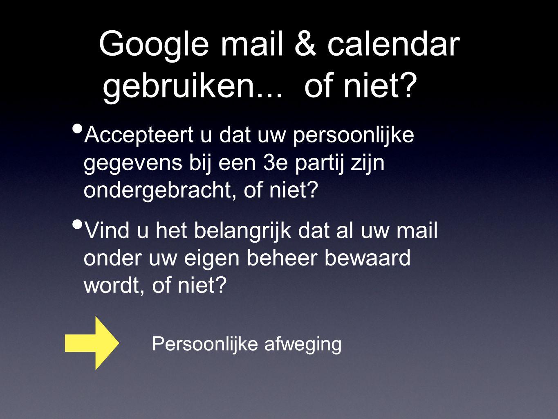 Google mail & calendar gebruiken... of niet? Accepteert u dat uw persoonlijke gegevens bij een 3e partij zijn ondergebracht, of niet? Vind u het belan