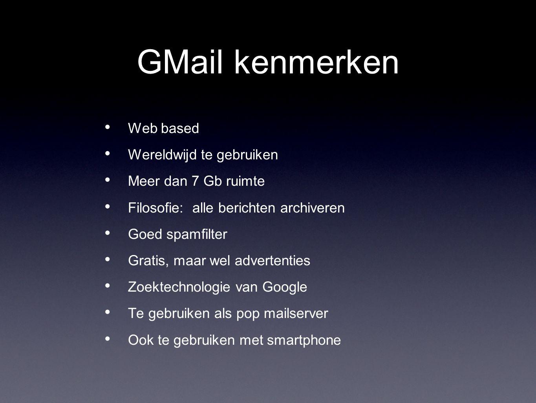 GMail kenmerken Web based Wereldwijd te gebruiken Meer dan 7 Gb ruimte Filosofie: alle berichten archiveren Goed spamfilter Gratis, maar wel advertenties Zoektechnologie van Google Te gebruiken als pop mailserver Ook te gebruiken met smartphone