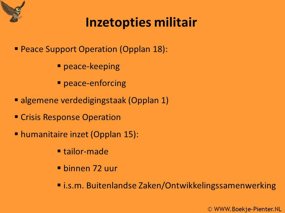 © WWW.Boekje-Pienter.NL Inzetopties militair  Peace Support Operation (Opplan 18):  peace-keeping  peace-enforcing  algemene verdedigingstaak (Opplan 1)  Crisis Response Operation  humanitaire inzet (Opplan 15):  tailor-made  binnen 72 uur  i.s.m.