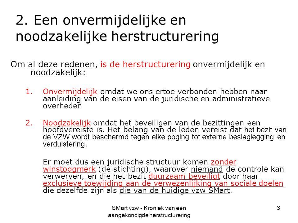 SMart vzw - Kroniek van een aangekondigde herstructurering 3 2. Een onvermijdelijke en noodzakelijke herstructurering Om al deze redenen, is de herstr