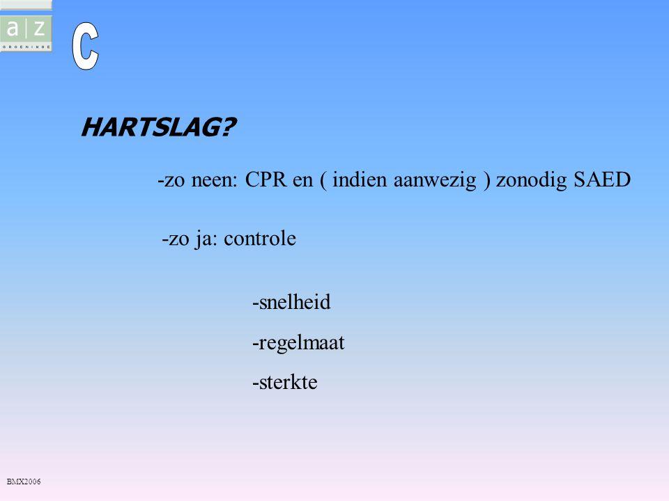 -zo neen: CPR en ( indien aanwezig ) zonodig SAED -zo ja: controle -snelheid -regelmaat -sterkte HARTSLAG? BMX2006