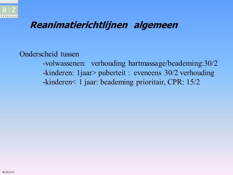 Reanimatierichtlijnen algemeen BMX2006 Onderscheid tussen -volwassenen: verhouding hartmassage/beademing:30/2 -kinderen: 1jaar> puberteit : eveneens 3