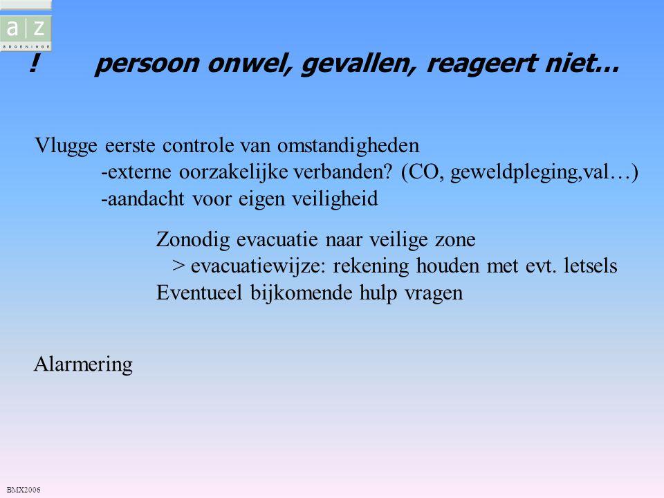 !persoon onwel, gevallen, reageert niet… Vlugge eerste controle van omstandigheden -externe oorzakelijke verbanden? (CO, geweldpleging,val…) -aandacht