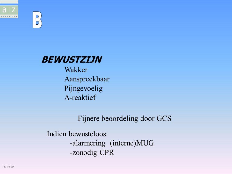 BEWUSTZIJN Wakker Aanspreekbaar Pijngevoelig A-reaktief Fijnere beoordeling door GCS BMX2006 Indien bewusteloos: -alarmering (interne)MUG -zonodig CPR