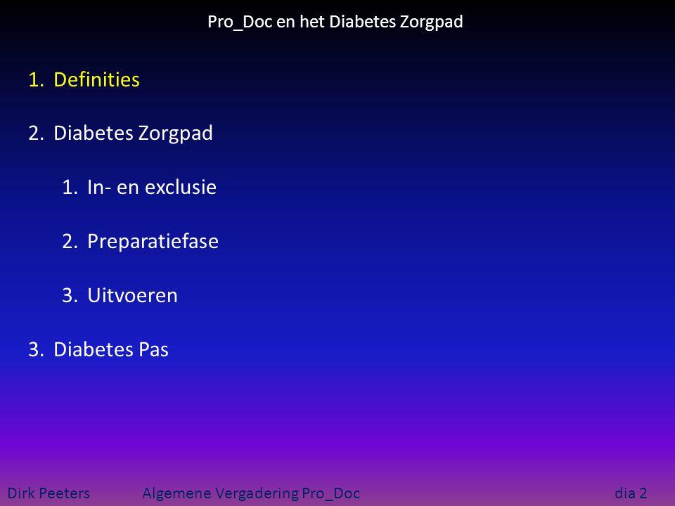 Pro_Doc en het Diabetes Zorgpad Dirk Peeters Algemene Vergadering Pro_Doc dia 3 1.Definities 1.Zorgprotocol : richtlijn  concrete handelingen 2.Zorgpad : toepassing protocol voor patiënt : gepland 3.Riziv-zorgpad : bijzondere tegemoetkoming 4.Zorgtraject : geheel diensten effectief verleend 5.Zorgplan : fusie handelingen ≠ zorgpaden Aanbeveling DMII Planning van de toepassing Reeds toegediend Akkoord Geneesheren/Zf of WET