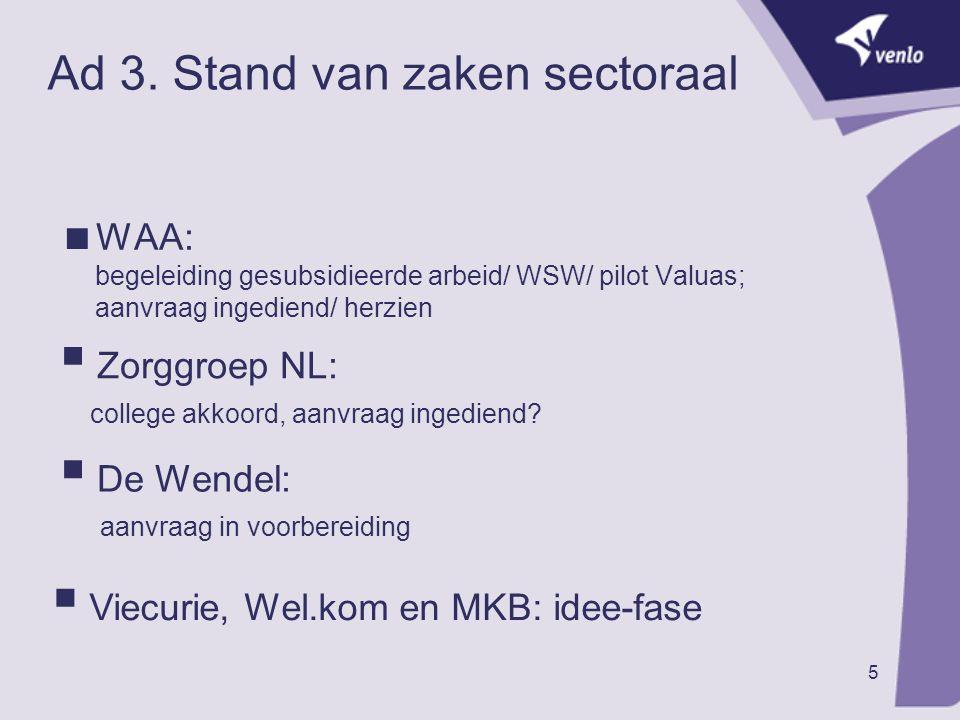 5 Ad 3. Stand van zaken sectoraal  WAA: begeleiding gesubsidieerde arbeid/ WSW/ pilot Valuas; aanvraag ingediend/ herzien  Zorggroep NL: college akk