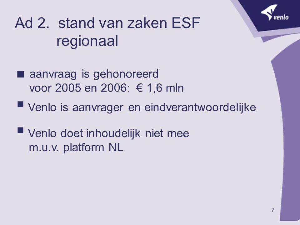 7 Ad 2. stand van zaken ESF regionaal  aanvraag is gehonoreerd voor 2005 en 2006: € 1,6 mln  Venlo is aanvrager en eindverantwoordelijke  Venlo doe