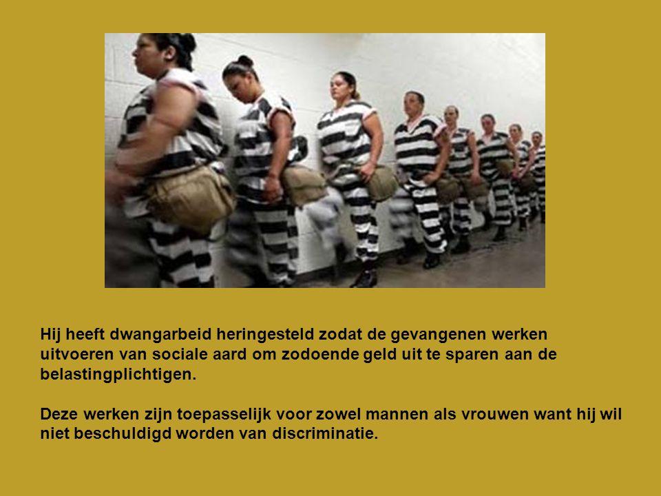 Hij heeft dwangarbeid heringesteld zodat de gevangenen werken uitvoeren van sociale aard om zodoende geld uit te sparen aan de belastingplichtigen.
