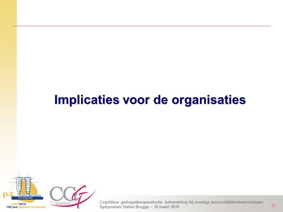 Cognitieve gedragstherapeutische behandeling bij ernstige persoonlijkheidsstoornissen Symposium Hallen Brugge – 30 maart 2010 33 Implicaties voor de o