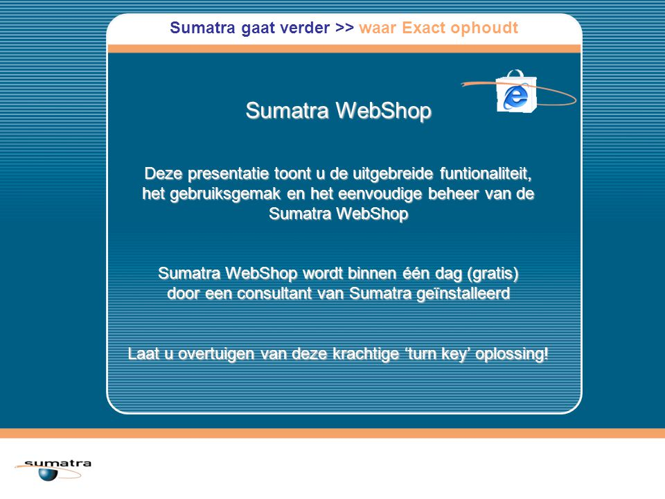 Sumatra WebShop Deze presentatie toont u de uitgebreide funtionaliteit, het gebruiksgemak en het eenvoudige beheer van de Sumatra WebShop Sumatra WebShop wordt binnen één dag (gratis) door een consultant van Sumatra geïnstalleerd Laat u overtuigen van deze krachtige 'turn key' oplossing.
