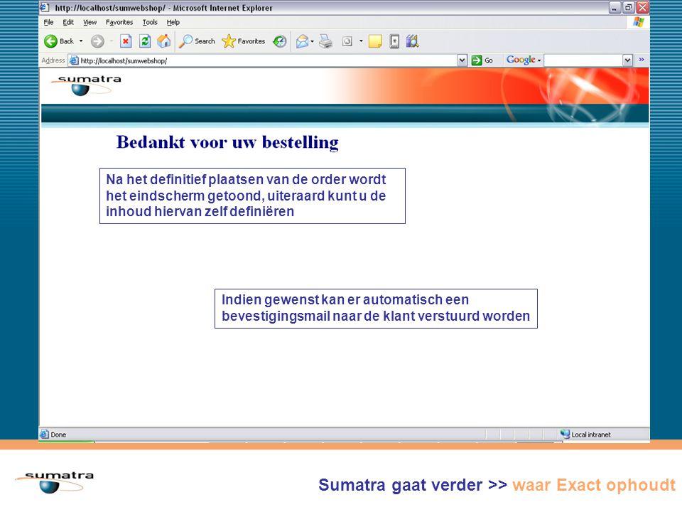 Na het definitief plaatsen van de order wordt het eindscherm getoond, uiteraard kunt u de inhoud hiervan zelf definiëren Indien gewenst kan er automatisch een bevestigingsmail naar de klant verstuurd worden Sumatra gaat verder >> waar Exact ophoudt