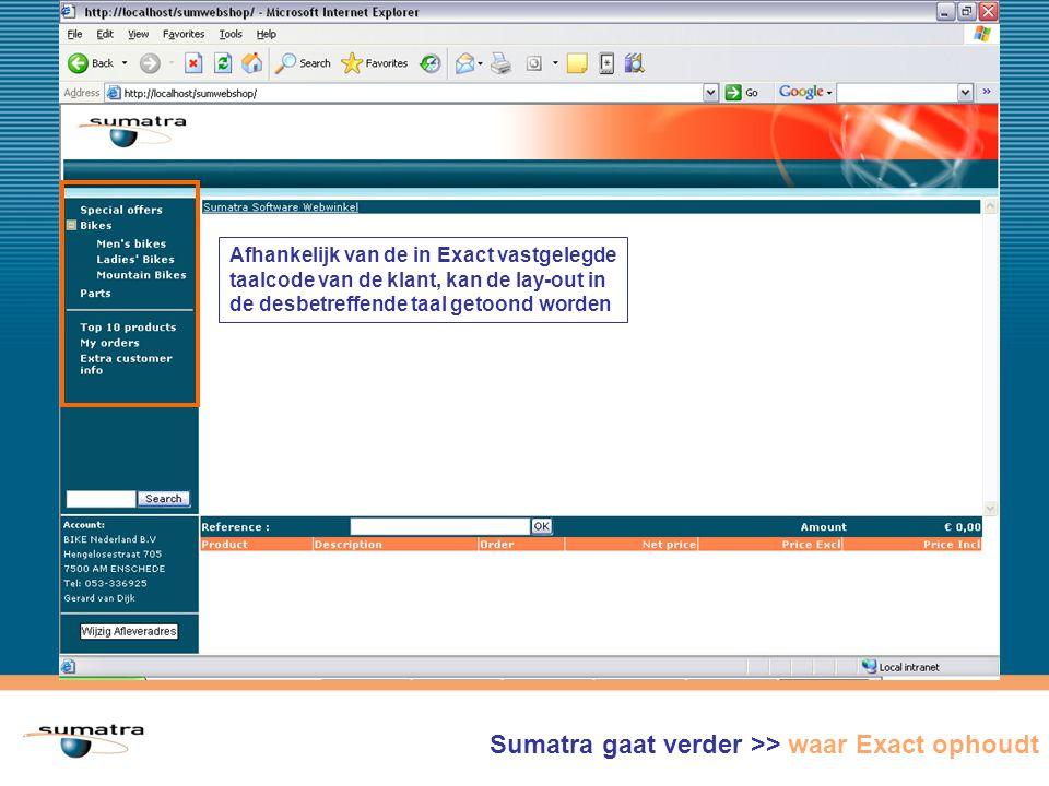 Sumatra WebShop gaat verder >> waar Exact ophoudt Afhankelijk van de in Exact vastgelegde taalcode van de klant, kan de lay-out in de desbetreffende taal getoond worden Sumatra gaat verder >> waar Exact ophoudt