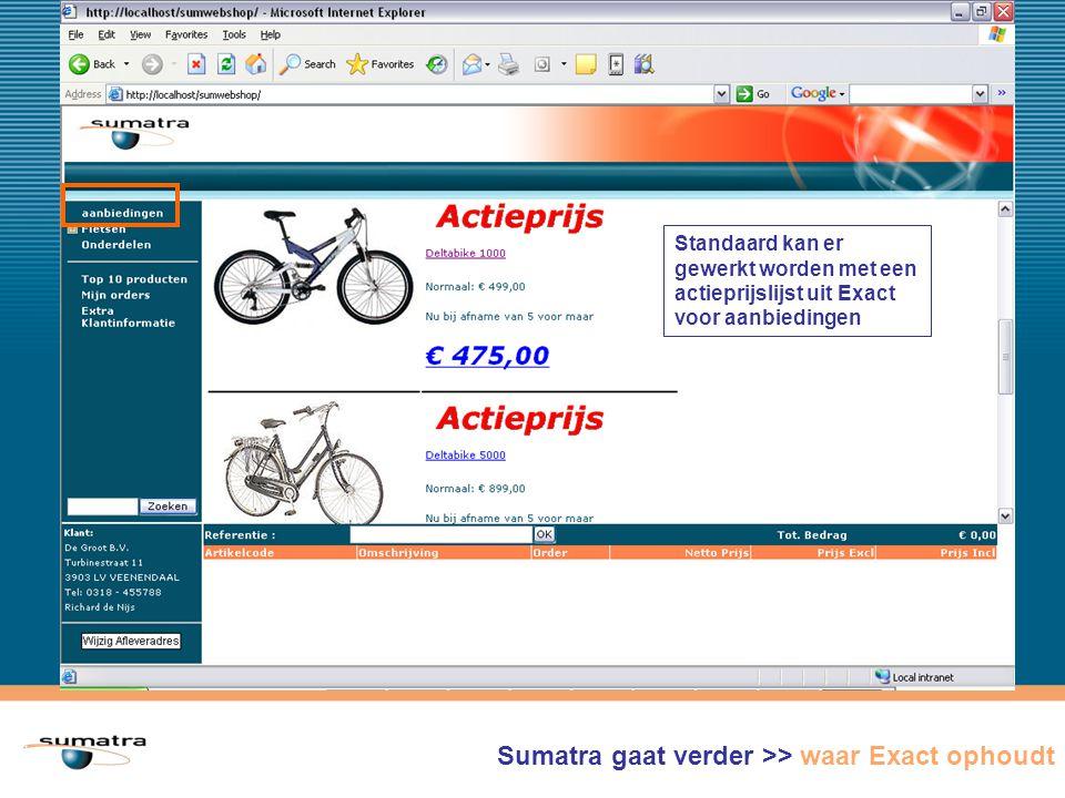Sumatra WebShop gaat verder >> waar Exact ophoudt Standaard kan er gewerkt worden met een actieprijslijst uit Exact voor aanbiedingen Sumatra gaat verder >> waar Exact ophoudt