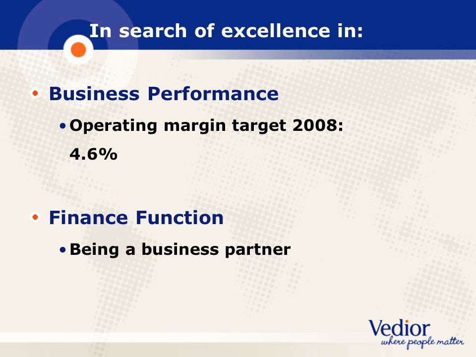 In search of excellence in: Business Performance Operating margin target 2008: 4.6% Finance Function Being a business partner