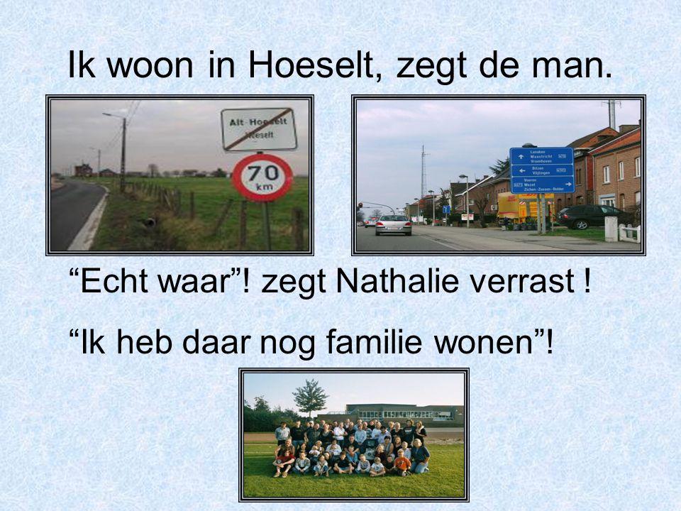 """Ik woon in Hoeselt, zegt de man. """"Echt waar""""! zegt Nathalie verrast ! """"Ik heb daar nog familie wonen""""!"""
