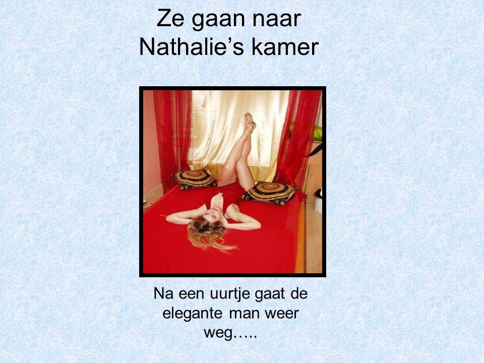Ze gaan naar Nathalie's kamer Na een uurtje gaat de elegante man weer weg…..