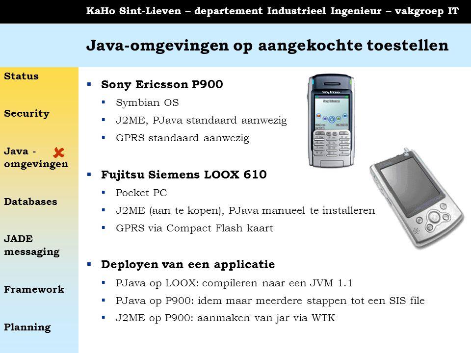 Status Security Java - omgevingen Databases JADE messaging Framework Planning KaHo Sint-Lieven – departement Industrieel Ingenieur – vakgroep IT Java-omgevingen op aangekochte toestellen  Sony Ericsson P900  Symbian OS  J2ME, PJava standaard aanwezig  GPRS standaard aanwezig  Fujitsu Siemens LOOX 610  Pocket PC  J2ME (aan te kopen), PJava manueel te installeren  GPRS via Compact Flash kaart  Deployen van een applicatie  PJava op LOOX: compileren naar een JVM 1.1  PJava op P900: idem maar meerdere stappen tot een SIS file  J2ME op P900: aanmaken van jar via WTK 