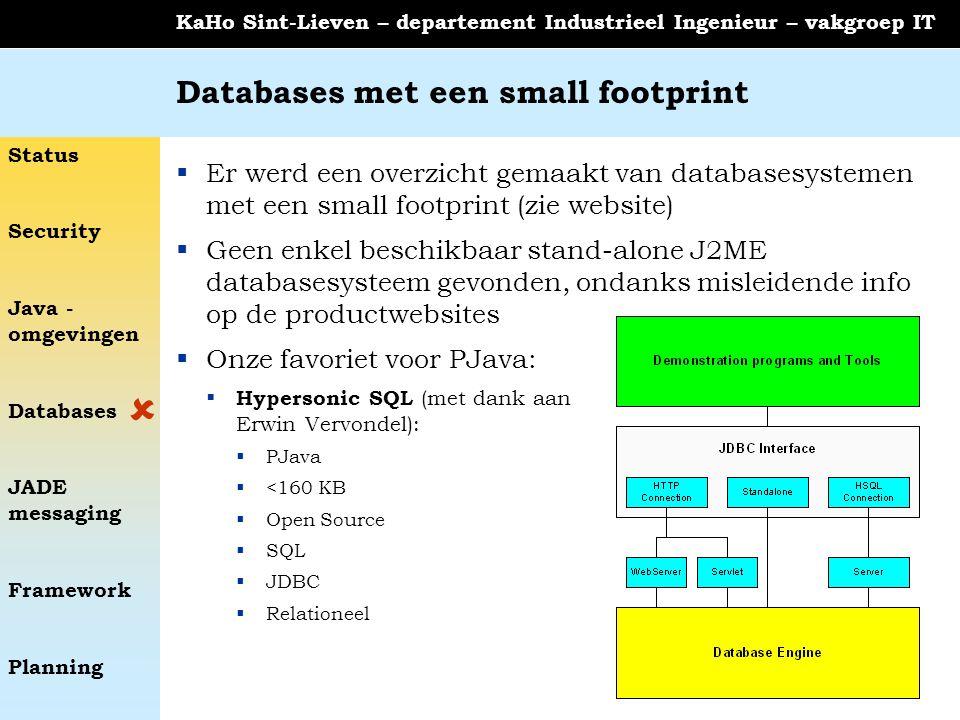 Status Security Java - omgevingen Databases JADE messaging Framework Planning KaHo Sint-Lieven – departement Industrieel Ingenieur – vakgroep IT Databases met een small footprint  Er werd een overzicht gemaakt van databasesystemen met een small footprint (zie website)  Geen enkel beschikbaar stand-alone J2ME databasesysteem gevonden, ondanks misleidende info op de productwebsites  Onze favoriet voor PJava:  Hypersonic SQL (met dank aan Erwin Vervondel):  PJava  <160 KB  Open Source  SQL  JDBC  Relationeel 
