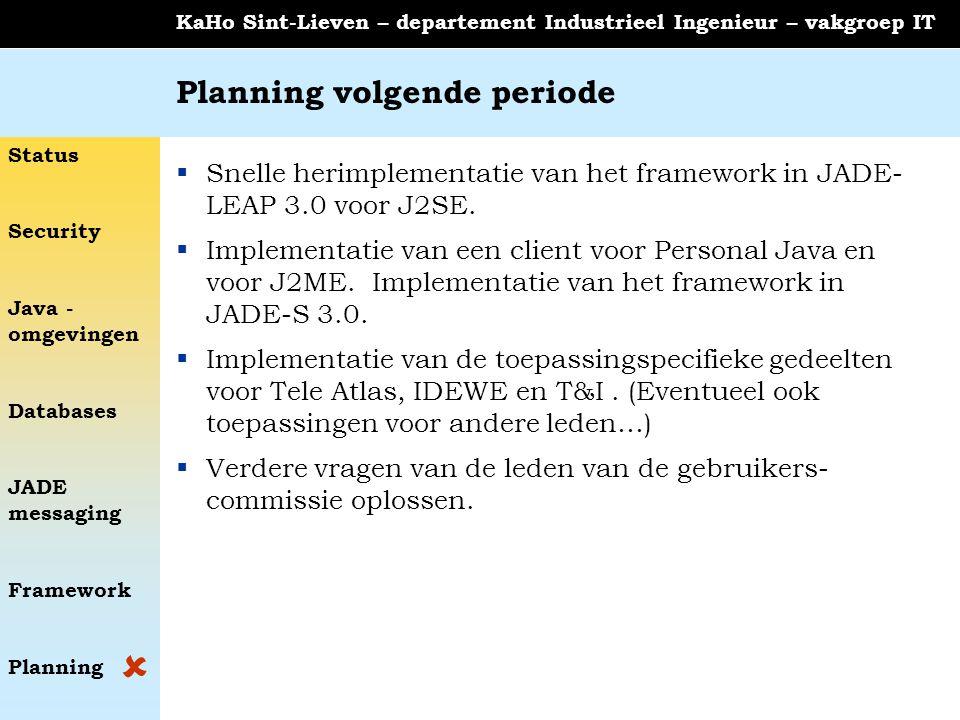 Status Security Java - omgevingen Databases JADE messaging Framework Planning KaHo Sint-Lieven – departement Industrieel Ingenieur – vakgroep IT Planning volgende periode  Snelle herimplementatie van het framework in JADE- LEAP 3.0 voor J2SE.