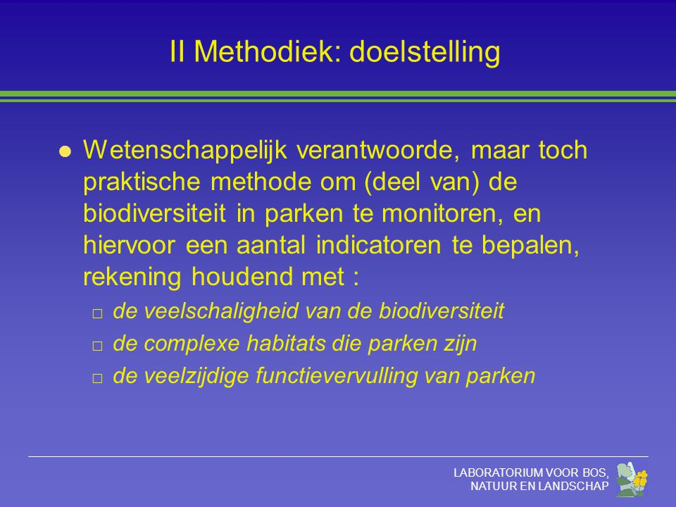 LABORATORIUM VOOR BOS, NATUUR EN LANDSCHAP II Methodiek: doelstelling l Wetenschappelijk verantwoorde, maar toch praktische methode om (deel van) de b