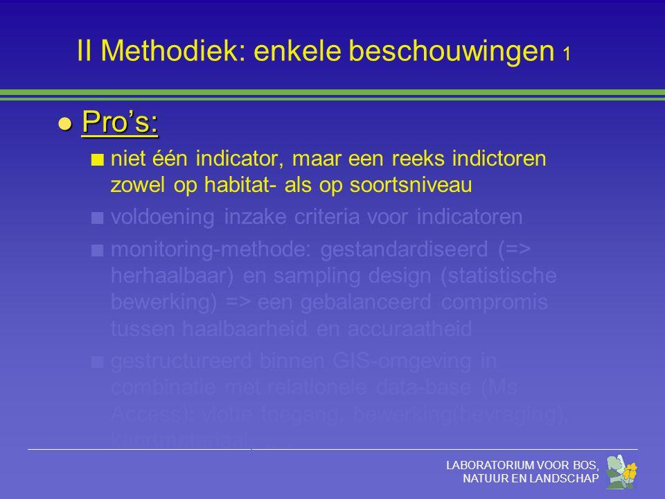 LABORATORIUM VOOR BOS, NATUUR EN LANDSCHAP II Methodiek: enkele beschouwingen 1 l Pro's: niet één indicator, maar een reeks indictoren zowel op habitat- als op soortsniveau voldoening inzake criteria voor indicatoren monitoring-methode: gestandardiseerd (=> herhaalbaar) en sampling design (statistische bewerking) => een gebalanceerd compromis tussen haalbaarheid en accuraatheid gestructureerd binnen GIS-omgeving in combinatie met relationele data-base (Ms Access): vlotte toegang, bewerking(bevraging), kaartmateriaal, ….