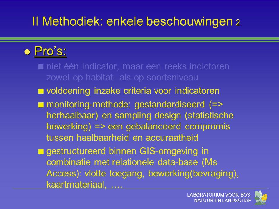 LABORATORIUM VOOR BOS, NATUUR EN LANDSCHAP II Methodiek: enkele beschouwingen 2 l Pro's: niet één indicator, maar een reeks indictoren zowel op habitat- als op soortsniveau voldoening inzake criteria voor indicatoren monitoring-methode: gestandardiseerd (=> herhaalbaar) en sampling design (statistische bewerking) => een gebalanceerd compromis tussen haalbaarheid en accuraatheid gestructureerd binnen GIS-omgeving in combinatie met relationele data-base (Ms Access): vlotte toegang, bewerking(bevraging), kaartmateriaal, ….