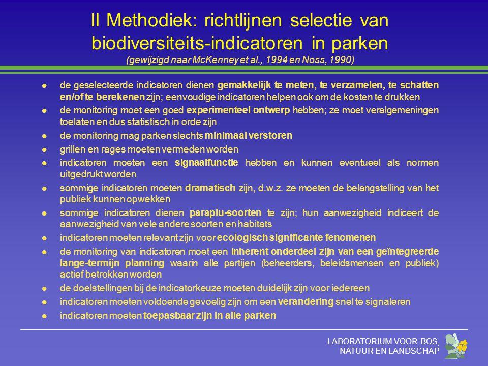 LABORATORIUM VOOR BOS, NATUUR EN LANDSCHAP II Methodiek: richtlijnen selectie van biodiversiteits-indicatoren in parken (gewijzigd naar McKenney et al., 1994 en Noss, 1990) l de geselecteerde indicatoren dienen gemakkelijk te meten, te verzamelen, te schatten en/of te berekenen zijn; eenvoudige indicatoren helpen ook om de kosten te drukken l de monitoring moet een goed experimenteel ontwerp hebben; ze moet veralgemeningen toelaten en dus statistisch in orde zijn l de monitoring mag parken slechts minimaal verstoren l grillen en rages moeten vermeden worden l indicatoren moeten een signaalfunctie hebben en kunnen eventueel als normen uitgedrukt worden l sommige indicatoren moeten dramatisch zijn, d.w.z.