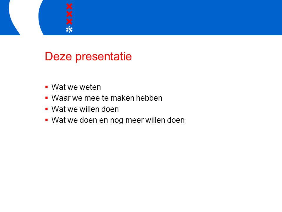 Deze presentatie  Wat we weten  Waar we mee te maken hebben  Wat we willen doen  Wat we doen en nog meer willen doen