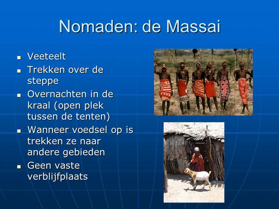 Nomaden: de Massai Veeteelt Veeteelt Trekken over de steppe Trekken over de steppe Overnachten in de kraal (open plek tussen de tenten) Overnachten in