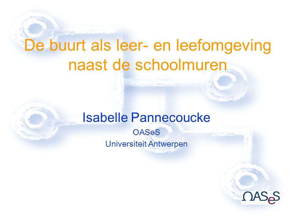De buurt als leer- en leefomgeving naast de schoolmuren Isabelle Pannecoucke OASeS Universiteit Antwerpen