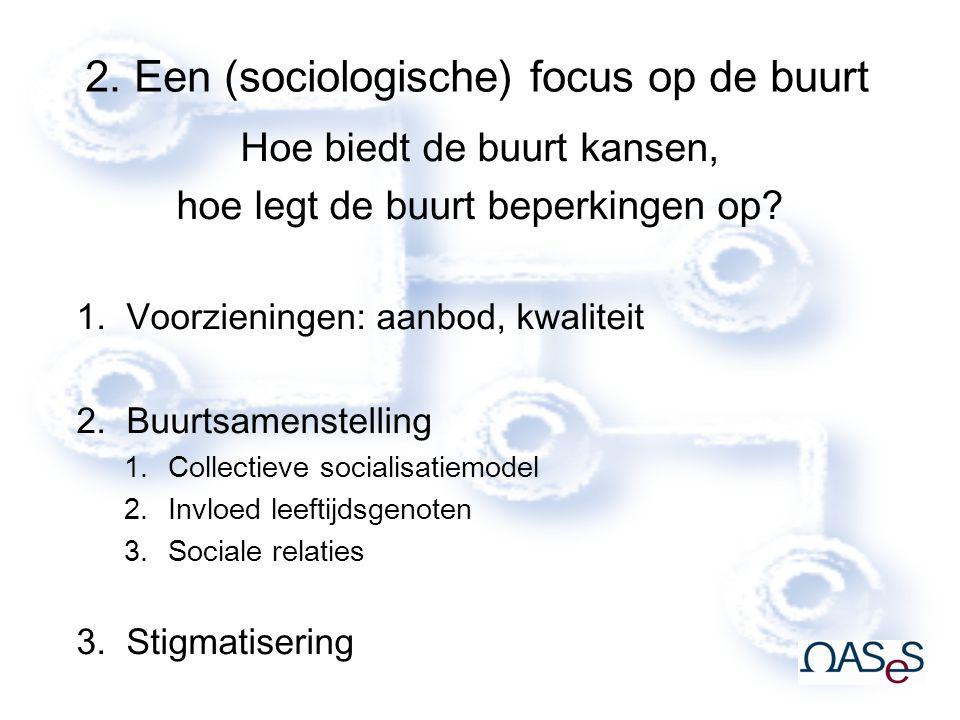 2. Een (sociologische) focus op de buurt Hoe biedt de buurt kansen, hoe legt de buurt beperkingen op? 1.Voorzieningen: aanbod, kwaliteit 2.Buurtsamens