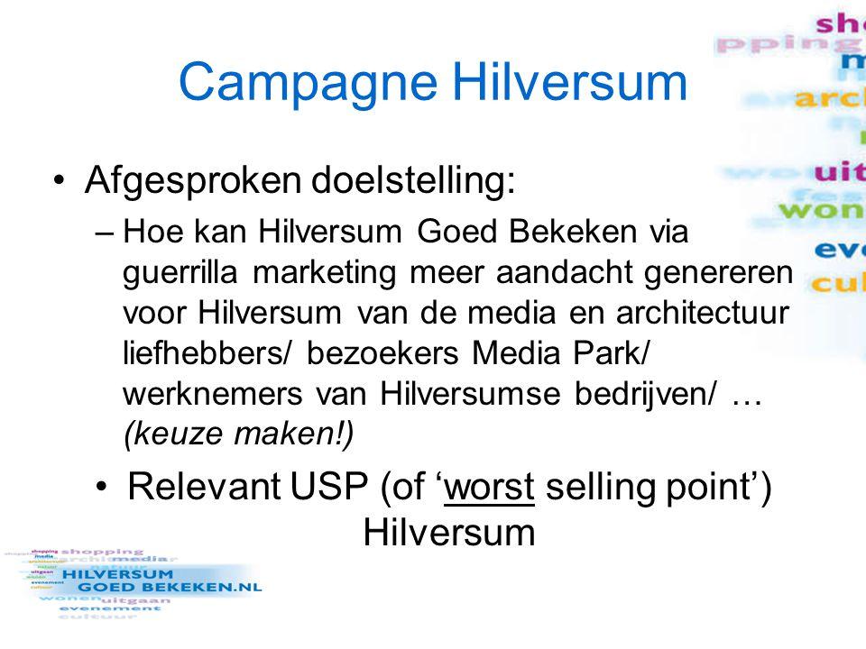 Campagne Hilversum Afgesproken doelstelling: –Hoe kan Hilversum Goed Bekeken via guerrilla marketing meer aandacht genereren voor Hilversum van de media en architectuur liefhebbers/ bezoekers Media Park/ werknemers van Hilversumse bedrijven/ … (keuze maken!) Relevant USP (of 'worst selling point') Hilversum