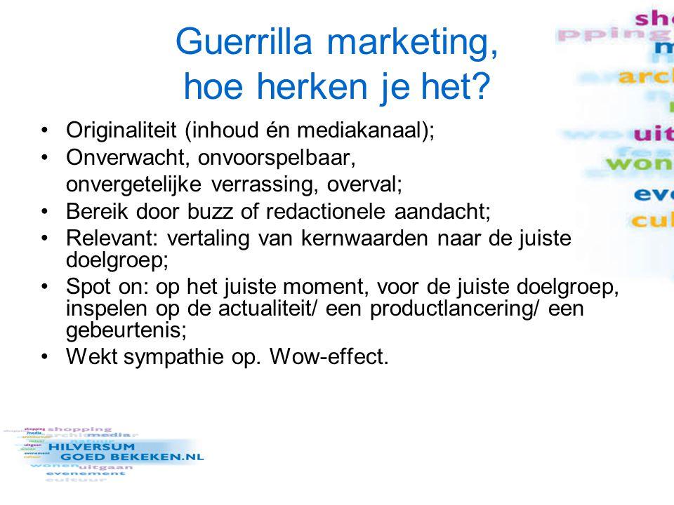 Guerrilla marketing een definitie Guerrilla marketing is een strategisch doordachte overval via een onconventioneel medium, die op een onvoorspelbaar moment, op een originele relevante manier en op het juiste moment bij de juiste doelgroep sympathie en een onvergetelijk wow-effect opwekt voor een merk, mening, dienst of product Cor Hospes, in: Guerrilla marketing – Nieuwe sluiproutes naar het hart van je klant