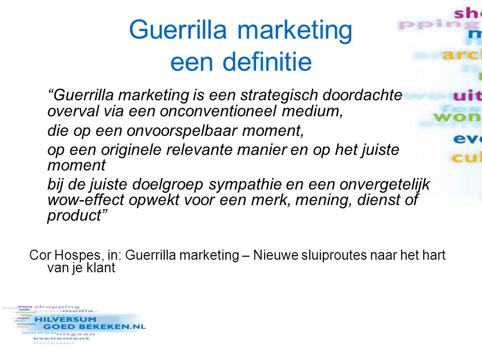"""Guerrilla marketing een definitie """"Guerrilla marketing is een strategisch doordachte overval via een onconventioneel medium, die op een onvoorspelbaar"""