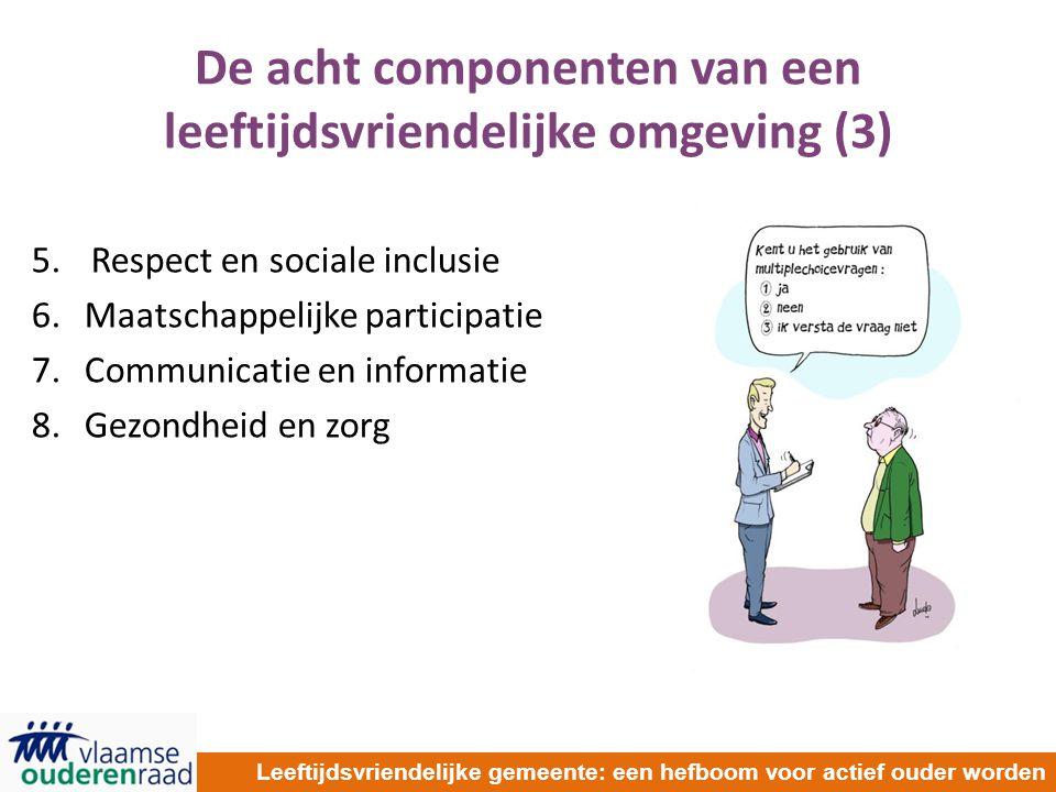 De acht componenten van een leeftijdsvriendelijke omgeving (3) 5.Respect en sociale inclusie 6.Maatschappelijke participatie 7.Communicatie en informatie 8.Gezondheid en zorg Leeftijdsvriendelijke gemeente: een hefboom voor actief ouder worden