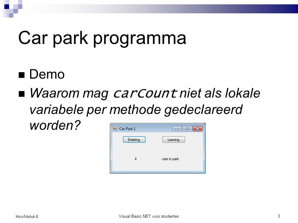 Hoofdstuk 6 Visual Basic.NET voor studenten3 Car park programma Demo Waarom mag carCount niet als lokale variabele per methode gedeclareerd worden?