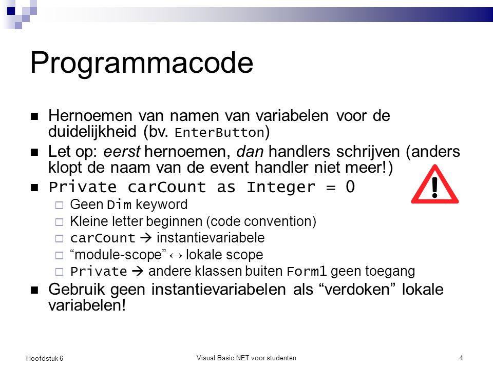 Hoofdstuk 6 Visual Basic.NET voor studenten4 Programmacode Hernoemen van namen van variabelen voor de duidelijkheid (bv. EnterButton ) Let op: eerst h