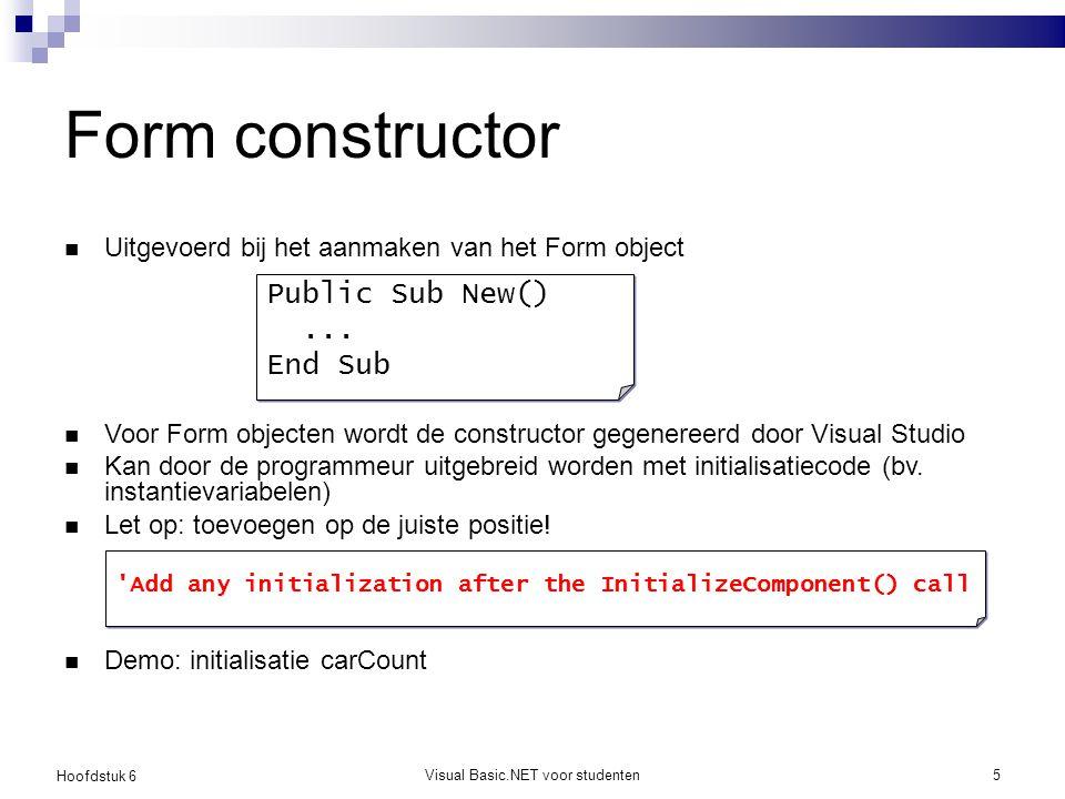 Hoofdstuk 6 Visual Basic.NET voor studenten5 Form constructor Uitgevoerd bij het aanmaken van het Form object Voor Form objecten wordt de constructor