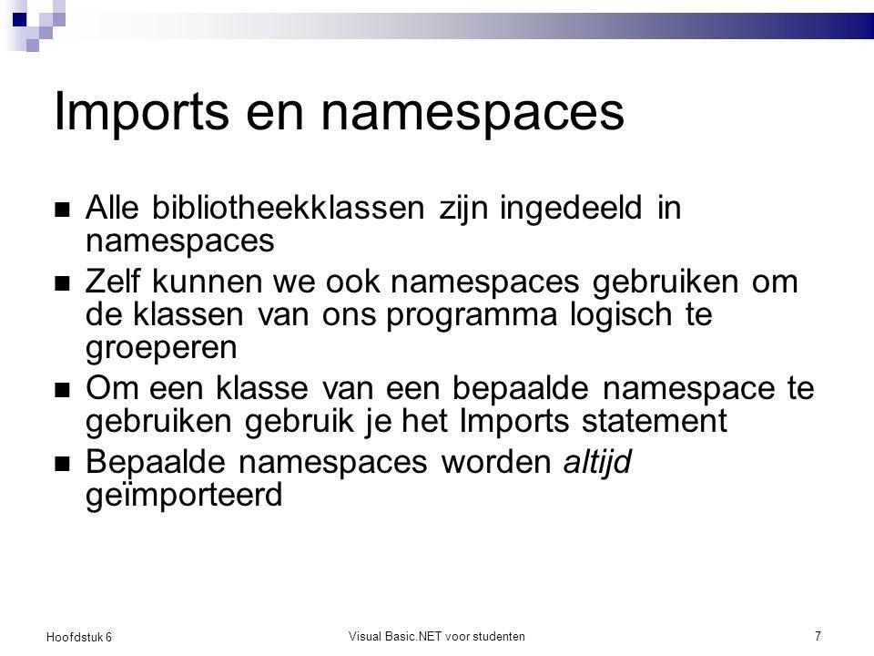 Hoofdstuk 6 Visual Basic.NET voor studenten7 Imports en namespaces Alle bibliotheekklassen zijn ingedeeld in namespaces Zelf kunnen we ook namespaces