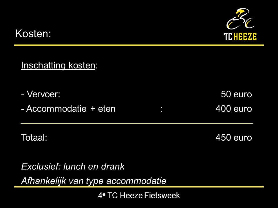 4 e TC Heeze Fietsweek Kosten: Inschatting kosten: - Vervoer: 50 euro - Accommodatie + eten:400 euro Totaal:450 euro Exclusief: lunch en drank Afhankelijk van type accommodatie