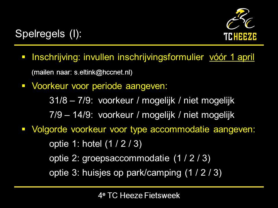4 e TC Heeze Fietsweek Spelregels (I):  Inschrijving: invullen inschrijvingsformulier vóór 1 april (mailen naar: s.eltink@hccnet.nl)  Voorkeur voor periode aangeven: 31/8 – 7/9: voorkeur / mogelijk / niet mogelijk 7/9 – 14/9: voorkeur / mogelijk / niet mogelijk  Volgorde voorkeur voor type accommodatie aangeven: optie 1: hotel (1 / 2 / 3) optie 2: groepsaccommodatie (1 / 2 / 3) optie 3: huisjes op park/camping (1 / 2 / 3)